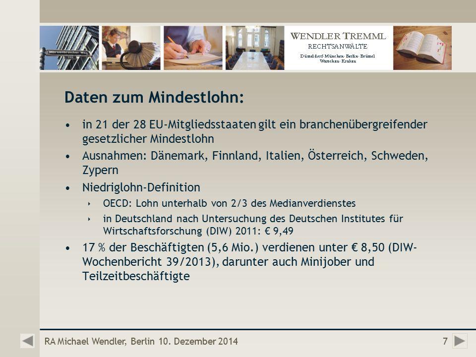 Daten zum Mindestlohn: in 21 der 28 EU-Mitgliedsstaaten gilt ein branchenübergreifender gesetzlicher Mindestlohn Ausnahmen: Dänemark, Finnland, Italien, Österreich, Schweden, Zypern Niedriglohn-Definition  OECD: Lohn unterhalb von 2/3 des Medianverdienstes  in Deutschland nach Untersuchung des Deutschen Institutes für Wirtschaftsforschung (DIW) 2011: € 9,49 17 % der Beschäftigten (5,6 Mio.) verdienen unter € 8,50 (DIW- Wochenbericht 39/2013), darunter auch Minijober und Teilzeitbeschäftigte RA Michael Wendler, Berlin 10.