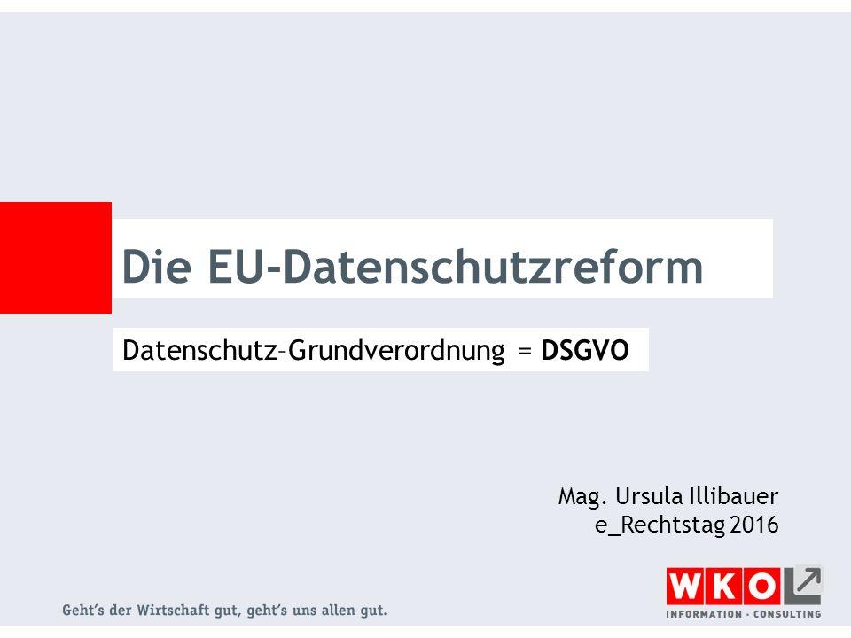 Die EU-Datenschutzreform Datenschutz–Grundverordnung = DSGVO Mag. Ursula Illibauer e_Rechtstag 2016