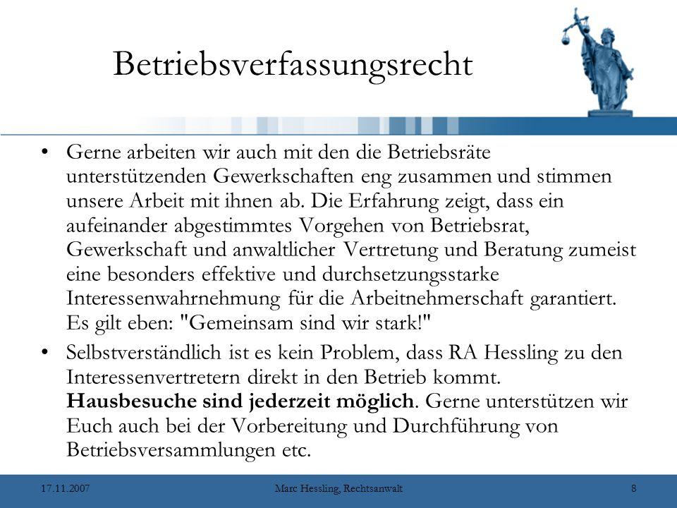 17.11.2007Marc Hessling, Rechtsanwalt8 Betriebsverfassungsrecht Gerne arbeiten wir auch mit den die Betriebsräte unterstützenden Gewerkschaften eng zusammen und stimmen unsere Arbeit mit ihnen ab.