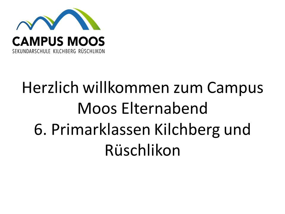 Herzlich willkommen zum Campus Moos Elternabend 6. Primarklassen Kilchberg und Rüschlikon