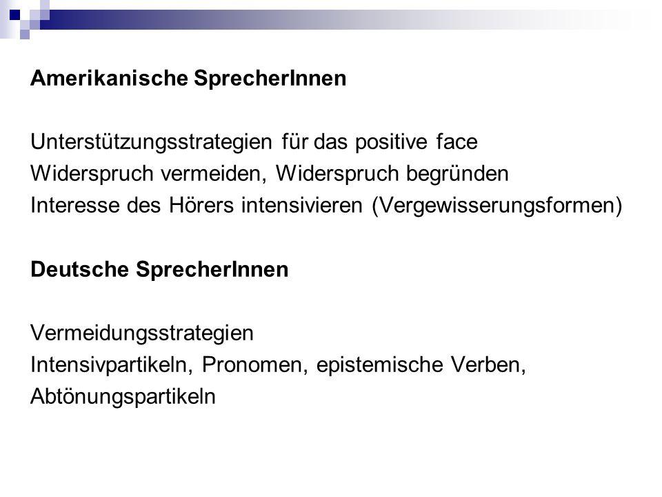 Amerikanische SprecherInnen Unterstützungsstrategien für das positive face Widerspruch vermeiden, Widerspruch begründen Interesse des Hörers intensivieren (Vergewisserungsformen) Deutsche SprecherInnen Vermeidungsstrategien Intensivpartikeln, Pronomen, epistemische Verben, Abtönungspartikeln