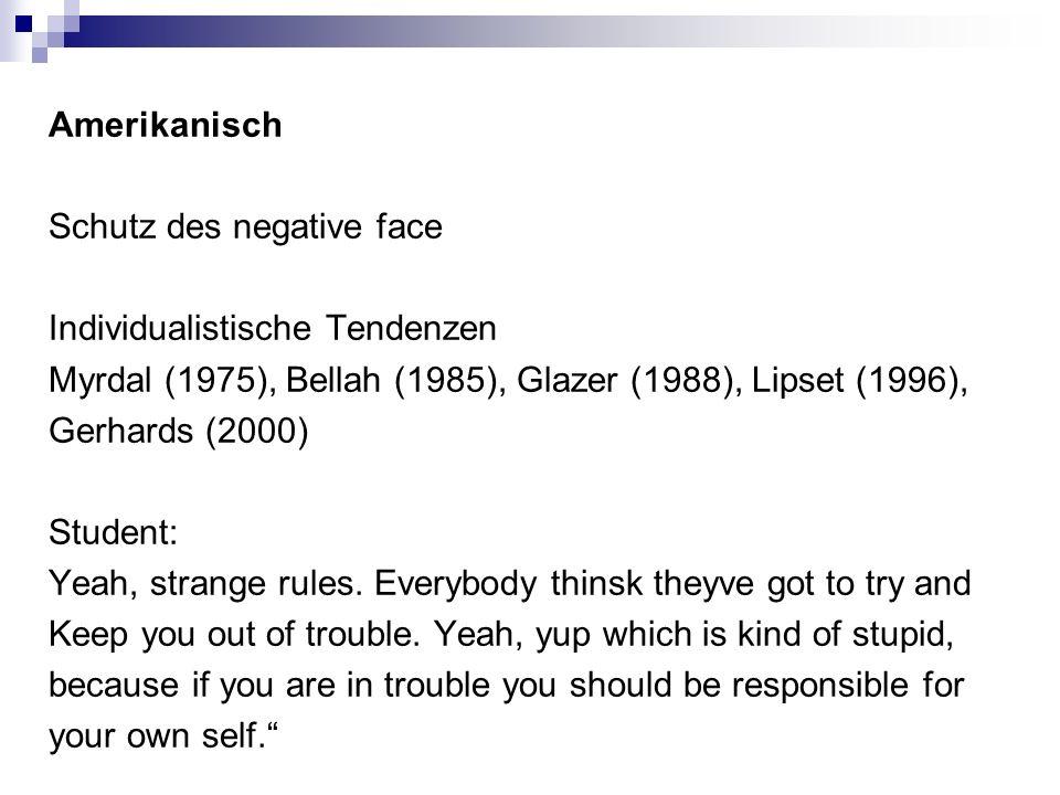 Amerikanisch Schutz des negative face Individualistische Tendenzen Myrdal (1975), Bellah (1985), Glazer (1988), Lipset (1996), Gerhards (2000) Student: Yeah, strange rules.