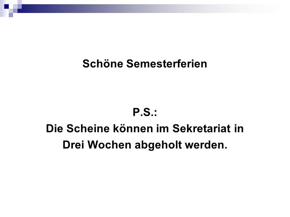 Schöne Semesterferien P.S.: Die Scheine können im Sekretariat in Drei Wochen abgeholt werden.