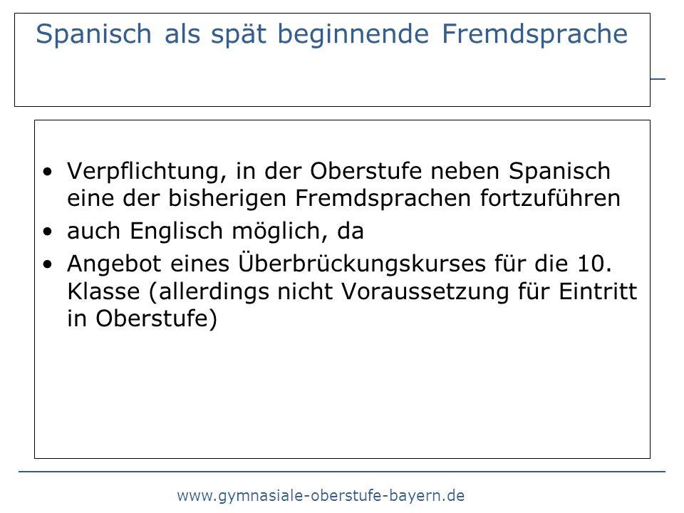 www.gymnasiale-oberstufe-bayern.de Spanisch als spät beginnende Fremdsprache Verpflichtung, in der Oberstufe neben Spanisch eine der bisherigen Fremdsprachen fortzuführen auch Englisch möglich, da Angebot eines Überbrückungskurses für die 10.