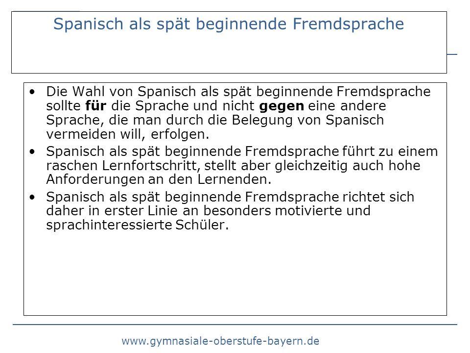 www.gymnasiale-oberstufe-bayern.de Spanisch als spät beginnende Fremdsprache Die Wahl von Spanisch als spät beginnende Fremdsprache sollte für die Sprache und nicht gegen eine andere Sprache, die man durch die Belegung von Spanisch vermeiden will, erfolgen.