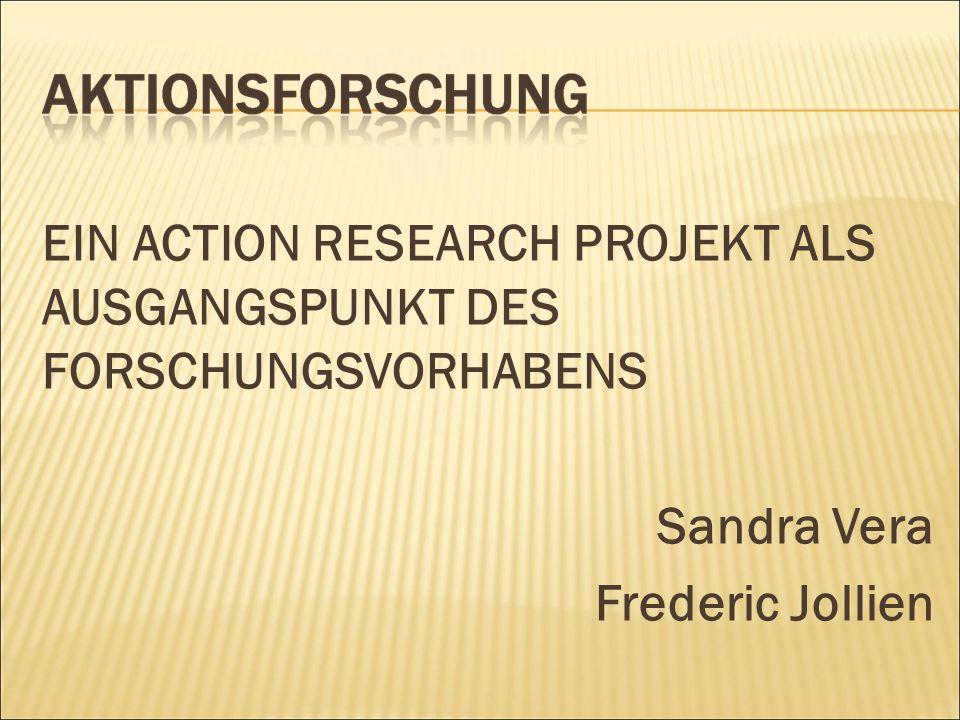 EIN ACTION RESEARCH PROJEKT ALS AUSGANGSPUNKT DES FORSCHUNGSVORHABENS Sandra Vera Frederic Jollien