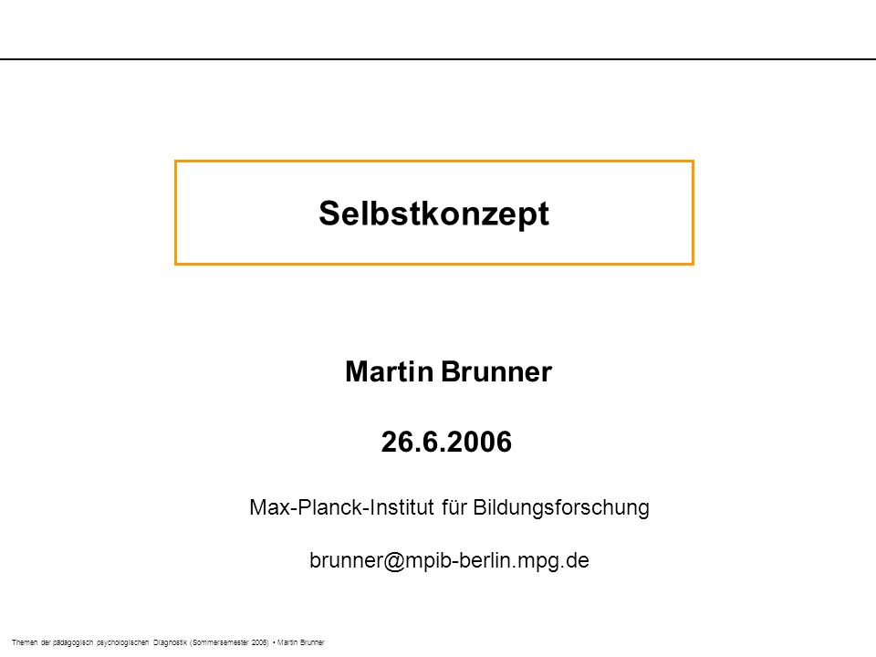Themen der pädagogisch psychologischen Diagnostik (Sommersemester 2006) Martin Brunner Selbstkonzept Martin Brunner 26.6.2006 Max-Planck-Institut für Bildungsforschung brunner@mpib-berlin.mpg.de
