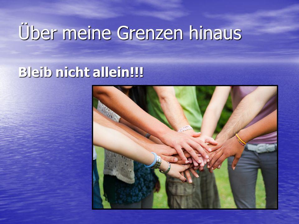 Über meine Grenzen hinaus Bleib nicht allein!!!
