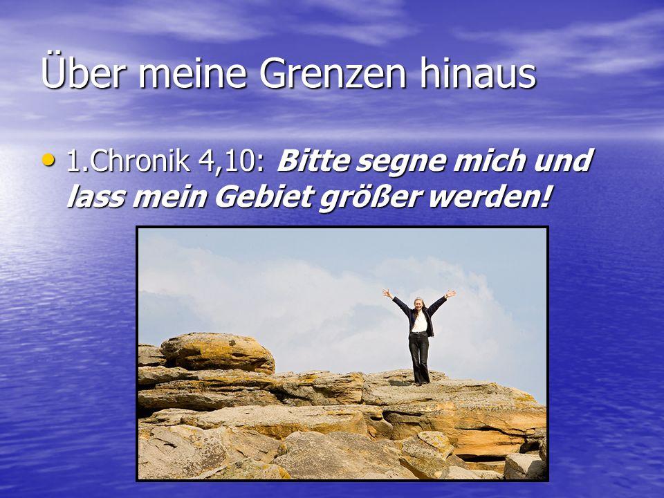1.Chronik 4,10: Bitte segne mich und lass mein Gebiet größer werden.