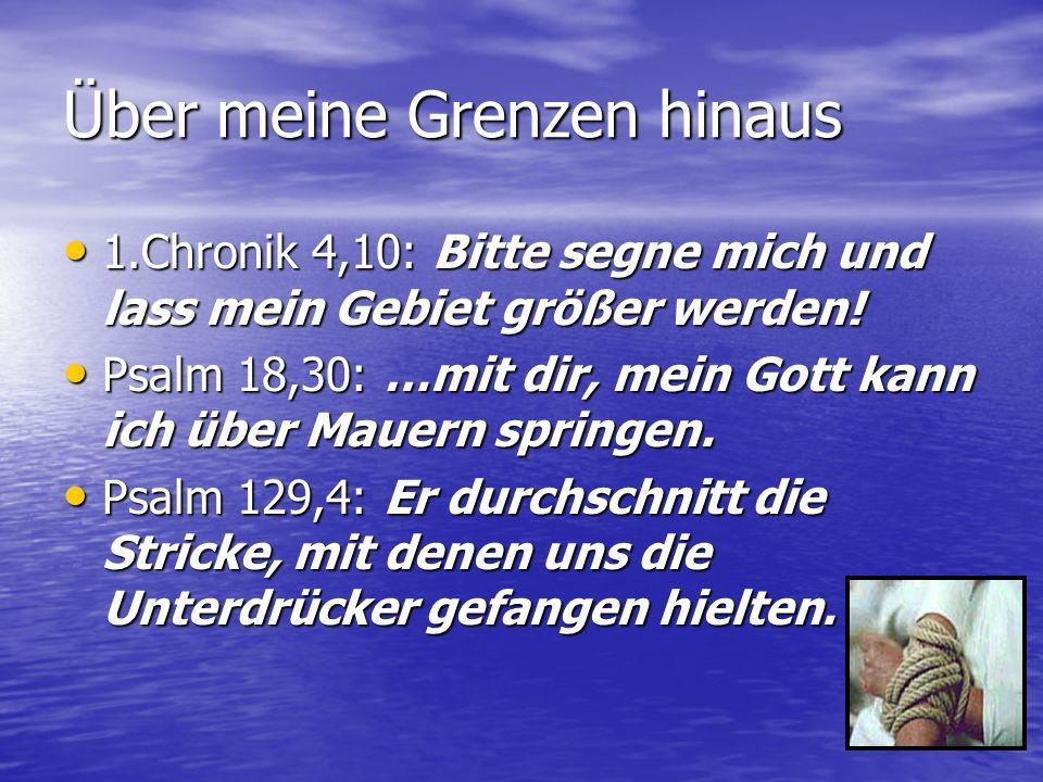 Über meine Grenzen hinaus 1.Chronik 4,10: Bitte segne mich und lass mein Gebiet größer werden.