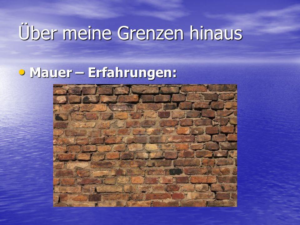 Über meine Grenzen hinaus Mauer – Erfahrungen: Mauer – Erfahrungen: