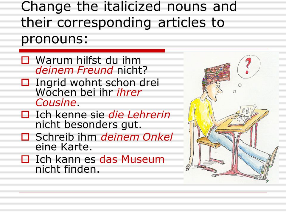 Change the italicized nouns and their corresponding articles to pronouns:  Warum hilfst du ihm deinem Freund nicht.