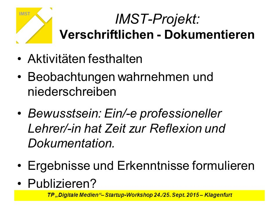 IMST-Projekt: Verschriftlichen - Dokumentieren Aktivitäten festhalten Beobachtungen wahrnehmen und niederschreiben Bewusstsein: Ein/-e professioneller Lehrer/-in hat Zeit zur Reflexion und Dokumentation.