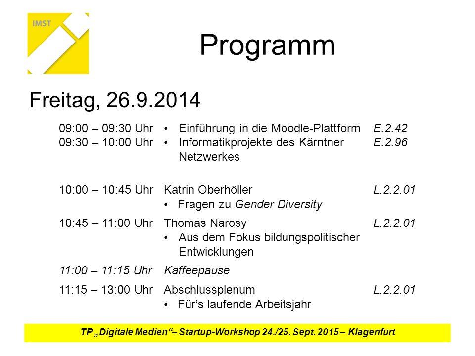 """Programm Freitag, 26.9.2014 09:00 – 09:30 Uhr 09:30 – 10:00 Uhr Einführung in die Moodle-Plattform Informatikprojekte des Kärntner Netzwerkes E.2.42 E.2.96 10:00 – 10:45 UhrKatrin Oberhöller Fragen zu Gender Diversity L.2.2.01 10:45 – 11:00 UhrThomas Narosy Aus dem Fokus bildungspolitischer Entwicklungen L.2.2.01 11:00 – 11:15 UhrKaffeepause 11:15 – 13:00 UhrAbschlussplenum Für's laufende Arbeitsjahr L.2.2.01 TP """"Digitale Medien – Startup-Workshop 24./25."""