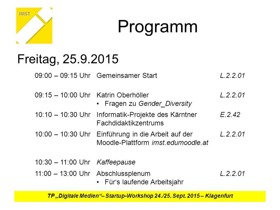 """Programm Freitag, 25.9.2015 09:00 – 09:15 UhrGemeinsamer StartL.2.2.01 09:15 – 10:00 UhrKatrin Oberhöller Fragen zu Gender_Diversity L.2.2.01 10:10 – 10:30 UhrInformatik-Projekte des Kärntner Fachdidaktikzentrums E.2.42 10:00 – 10:30 UhrEinführung in die Arbeit auf der Moodle-Plattform imst.edumoodle.at L.2.2.01 10:30 – 11:00 UhrKaffeepause 11:00 – 13:00 UhrAbschlussplenum Für's laufende Arbeitsjahr L.2.2.01 TP """"Digitale Medien – Startup-Workshop 24./25."""