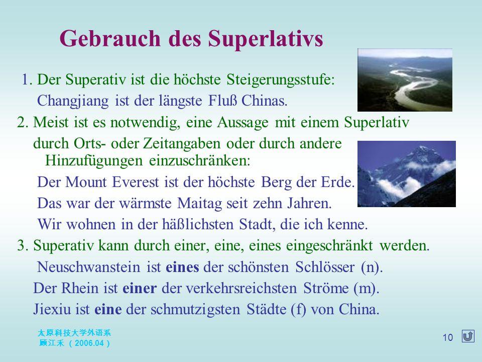 太原科技大学外语系 顾江禾 ( 2006.04 ) 10 Gebrauch des Superlativs 1. Der Superativ ist die höchste Steigerungsstufe: Changjiang ist der längste Fluß Chinas. 2. Me