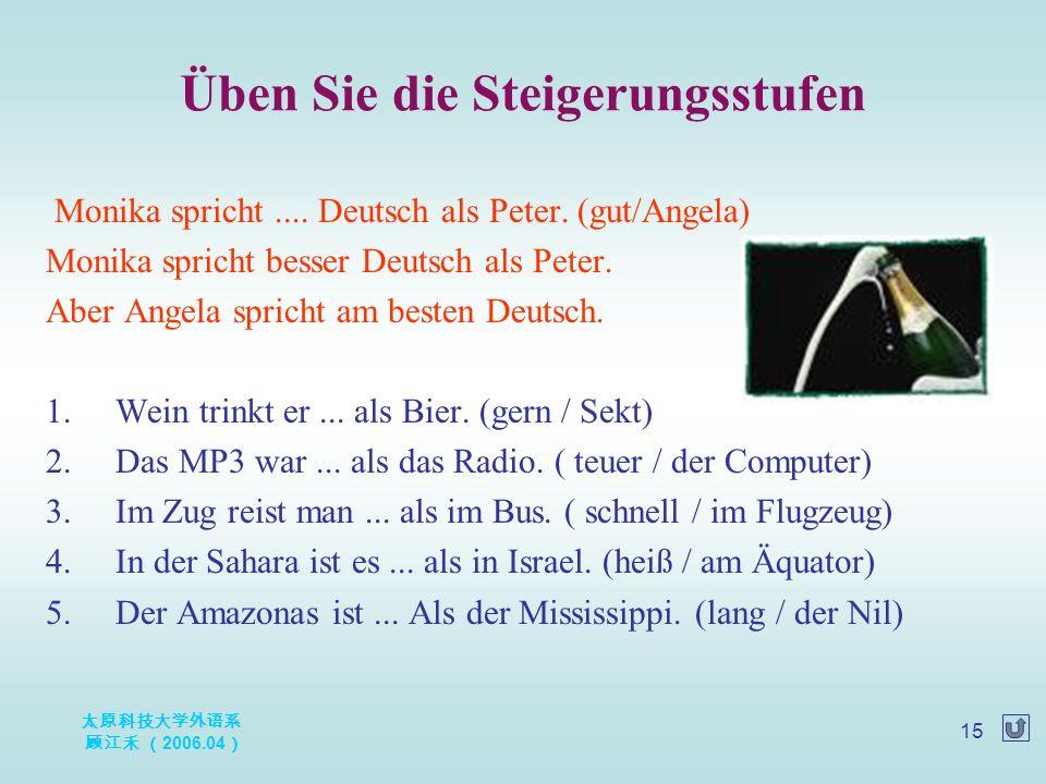 太原科技大学外语系 顾江禾 ( 2006.04 ) 15 Üben Sie die Steigerungsstufen Monika spricht.... Deutsch als Peter. (gut/Angela) Monika spricht besser Deutsch als Peter