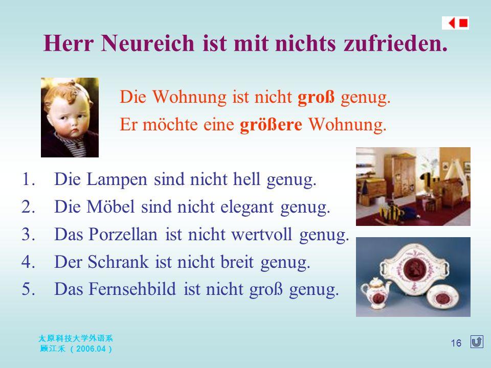 太原科技大学外语系 顾江禾 ( 2006.04 ) 16 Herr Neureich ist mit nichts zufrieden. Die Wohnung ist nicht groß genug. Er möchte eine größere Wohnung. 1.Die Lampen si