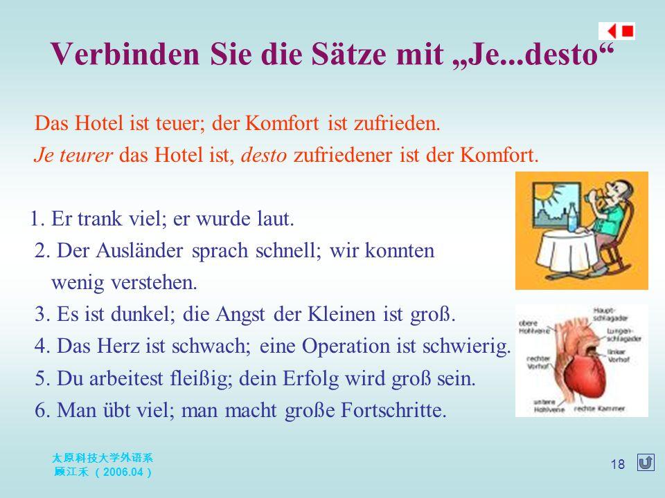 """太原科技大学外语系 顾江禾 ( 2006.04 ) 18 Verbinden Sie die Sätze mit """"Je...desto"""" Das Hotel ist teuer; der Komfort ist zufrieden. Je teurer das Hotel ist, desto z"""