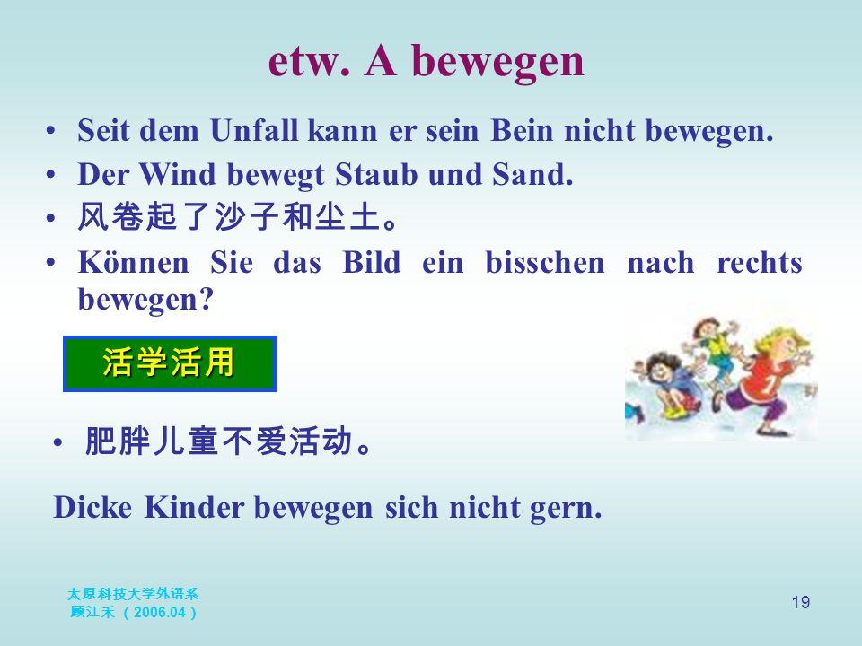 太原科技大学外语系 顾江禾 ( 2006.04 ) 19 etw. A bewegen 活学活用 Seit dem Unfall kann er sein Bein nicht bewegen.