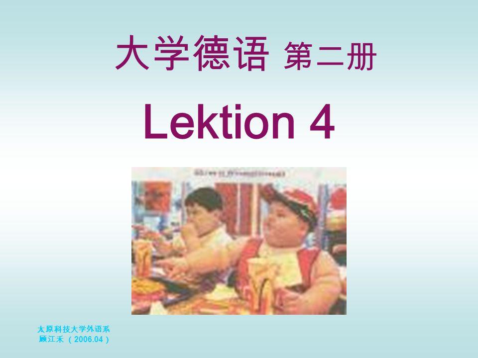 太原科技大学外语系 顾江禾 ( 2006.04 ) Lektion 4 大学德语 第二册