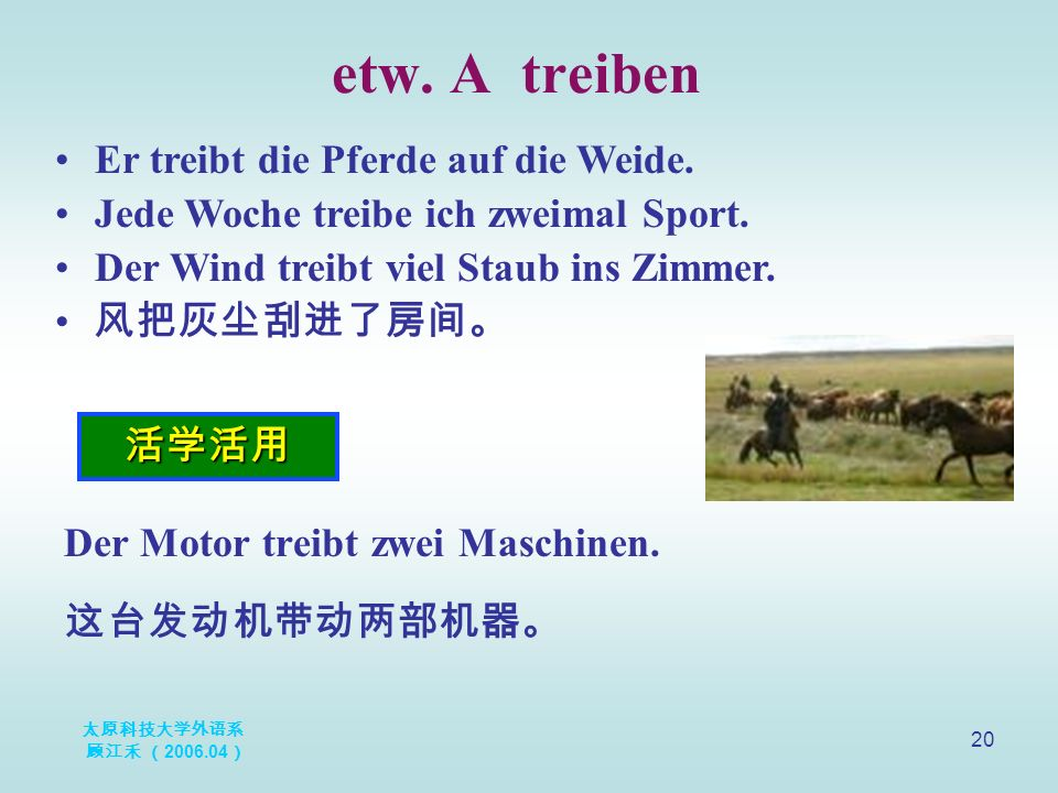 太原科技大学外语系 顾江禾 ( 2006.04 ) 20 etw. A treiben 活学活用 Er treibt die Pferde auf die Weide. Jede Woche treibe ich zweimal Sport. Der Wind treibt viel Staub i