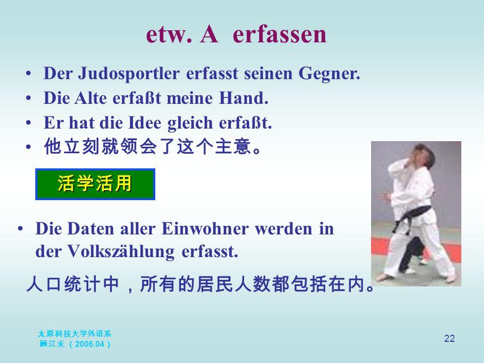太原科技大学外语系 顾江禾 ( 2006.04 ) 22 etw. A erfassen 活学活用 Der Judosportler erfasst seinen Gegner. Die Alte erfaßt meine Hand. Er hat die Idee gleich erfaßt. 他
