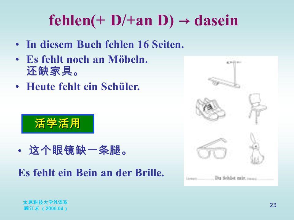 太原科技大学外语系 顾江禾 ( 2006.04 ) 23 fehlen(+ D/+an D) → dasein 活学活用 In diesem Buch fehlen 16 Seiten.