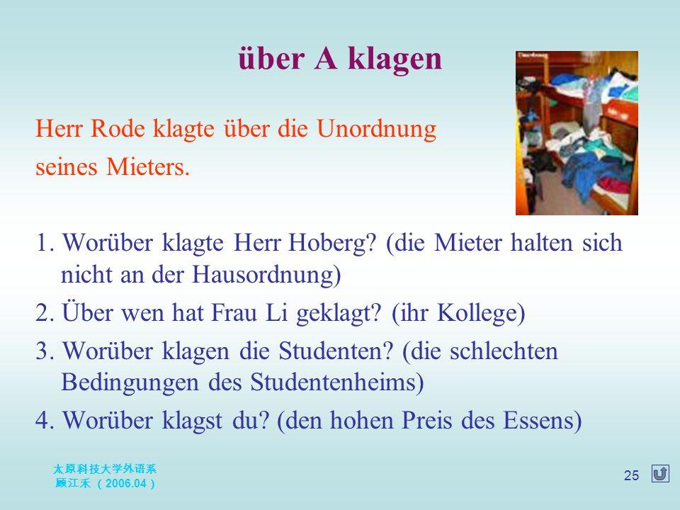 太原科技大学外语系 顾江禾 ( 2006.04 ) 25 über A klagen Herr Rode klagte über die Unordnung seines Mieters. 1. Worüber klagte Herr Hoberg? (die Mieter halten sich