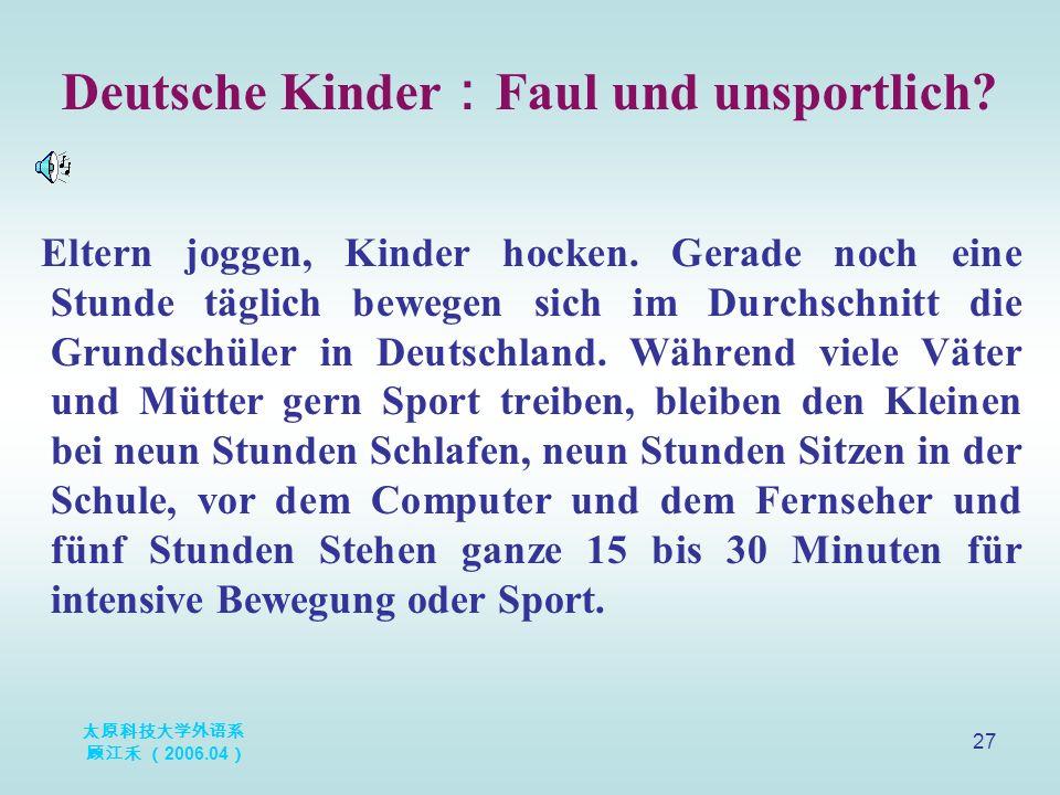 太原科技大学外语系 顾江禾 ( 2006.04 ) 27 Deutsche Kinder : Faul und unsportlich? Eltern joggen, Kinder hocken. Gerade noch eine Stunde täglich bewegen sich im Dur