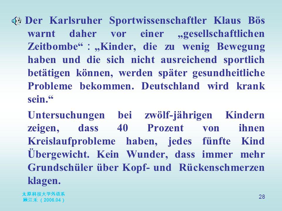 """太原科技大学外语系 顾江禾 ( 2006.04 ) 28 Der Karlsruher Sportwissenschaftler Klaus Bös warnt daher vor einer """"gesellschaftlichen Zeitbombe : """"Kinder, die zu wenig Bewegung haben und die sich nicht ausreichend sportlich betätigen können, werden später gesundheitliche Probleme bekommen."""