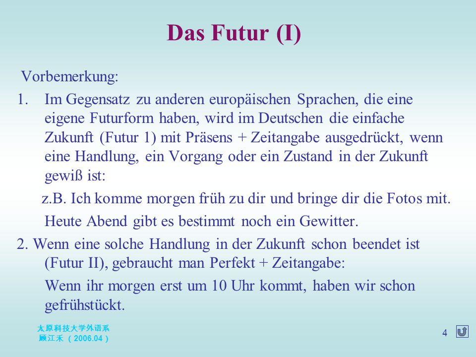 太原科技大学外语系 顾江禾 ( 2006.04 ) 4 Vorbemerkung: 1.Im Gegensatz zu anderen europäischen Sprachen, die eine eigene Futurform haben, wird im Deutschen die einf