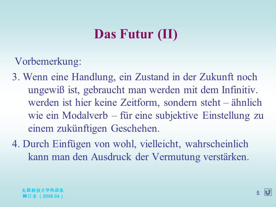 太原科技大学外语系 顾江禾 ( 2006.04 ) 5 Vorbemerkung: 3. Wenn eine Handlung, ein Zustand in der Zukunft noch ungewiß ist, gebraucht man werden mit dem Infinitiv.