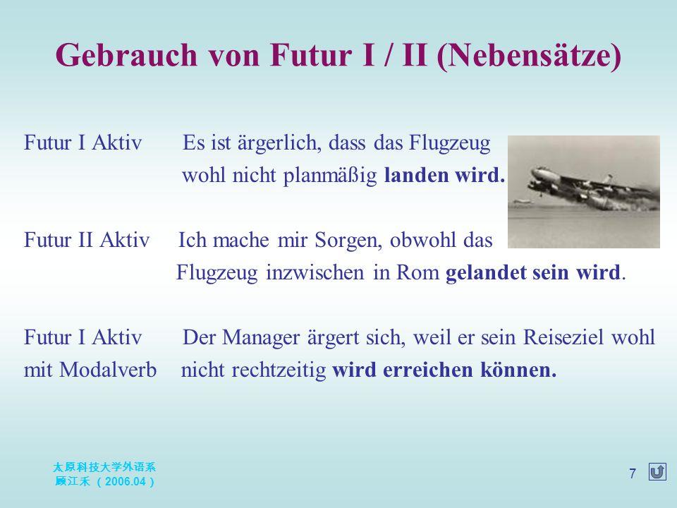 太原科技大学外语系 顾江禾 ( 2006.04 ) 7 Futur I Aktiv Es ist ärgerlich, dass das Flugzeug wohl nicht planmäßig landen wird.