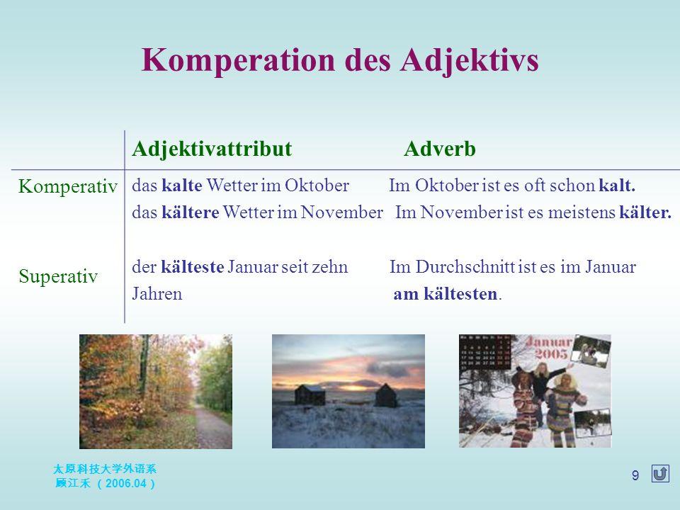 太原科技大学外语系 顾江禾 ( 2006.04 ) 9 Komperation des Adjektivs Adjektivattribut Adverb Komperativ Superativ das kalte Wetter im Oktober Im Oktober ist es oft schon kalt.