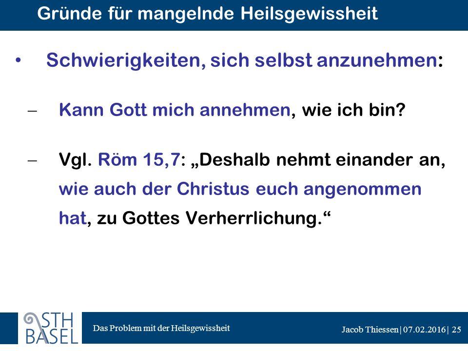 Das Problem mit der Heilsgewissheit Jacob Thiessen | 07.02.2016 | Gründe für mangelnde Heilsgewissheit Schwierigkeiten, sich selbst anzunehmen:  Kann Gott mich annehmen, wie ich bin.