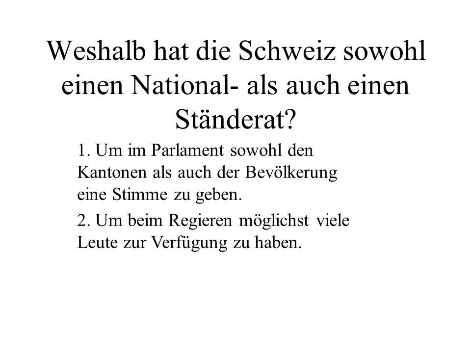 Weshalb hat die Schweiz sowohl einen National- als auch einen Ständerat? 1. Um im Parlament sowohl den Kantonen als auch der Bevölkerung eine Stimme z