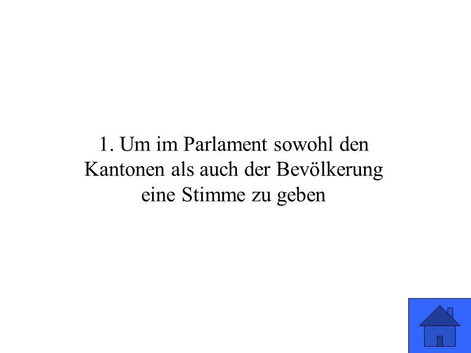 1. Um im Parlament sowohl den Kantonen als auch der Bevölkerung eine Stimme zu geben
