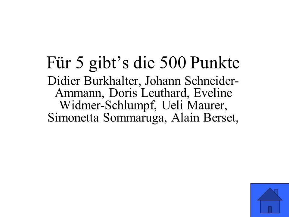 Für 5 gibt's die 500 Punkte Didier Burkhalter, Johann Schneider- Ammann, Doris Leuthard, Eveline Widmer-Schlumpf, Ueli Maurer, Simonetta Sommaruga, Al