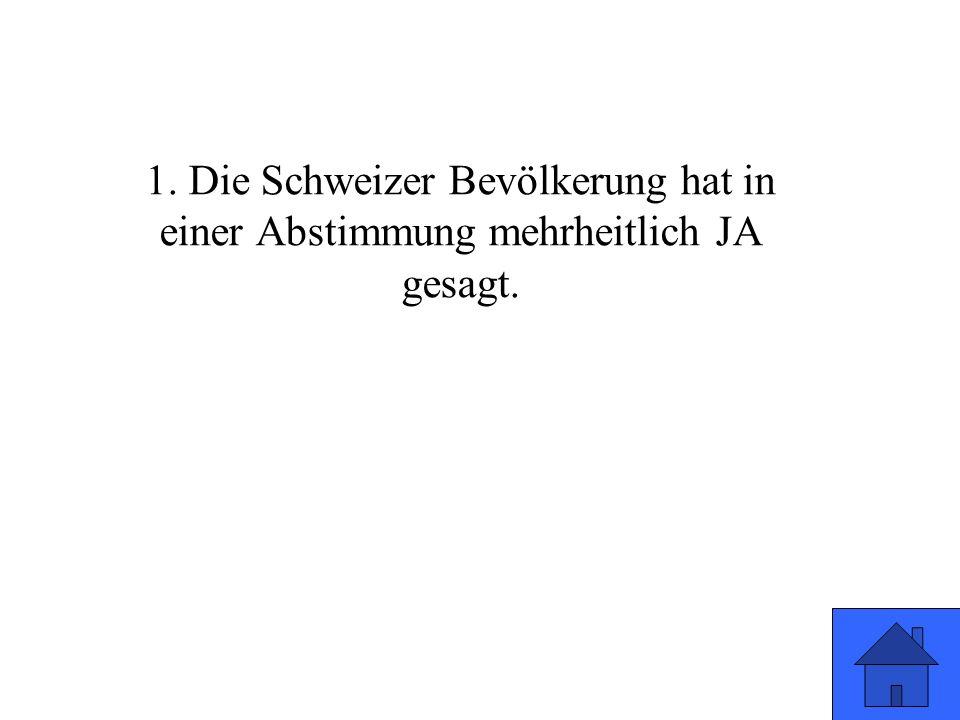 1. Die Schweizer Bevölkerung hat in einer Abstimmung mehrheitlich JA gesagt.