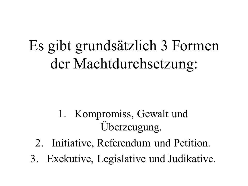 Es gibt grundsätzlich 3 Formen der Machtdurchsetzung: 1.Kompromiss, Gewalt und Überzeugung. 2.Initiative, Referendum und Petition. 3.Exekutive, Legisl