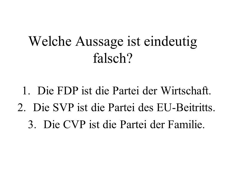Welche Aussage ist eindeutig falsch? 1.Die FDP ist die Partei der Wirtschaft. 2.Die SVP ist die Partei des EU-Beitritts. 3.Die CVP ist die Partei der