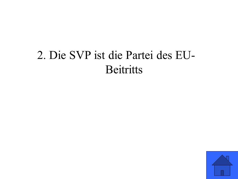 2. Die SVP ist die Partei des EU- Beitritts