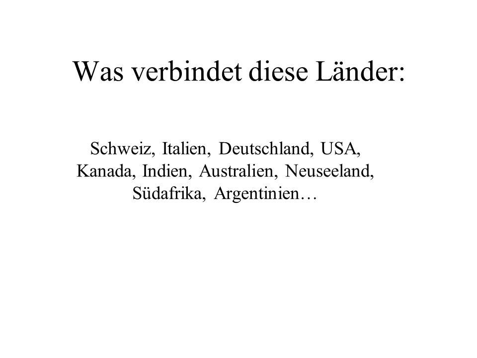 Was verbindet diese Länder: Schweiz, Italien, Deutschland, USA, Kanada, Indien, Australien, Neuseeland, Südafrika, Argentinien…