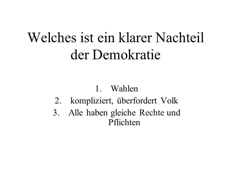 Welches ist ein klarer Nachteil der Demokratie 1.Wahlen 2.kompliziert, überfordert Volk 3.Alle haben gleiche Rechte und Pflichten