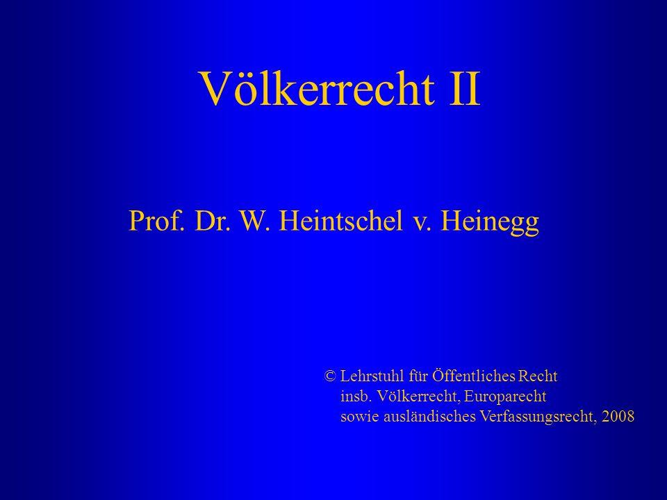Völkerrecht II Prof. Dr. W. Heintschel v. Heinegg © Lehrstuhl für Öffentliches Recht insb. Völkerrecht, Europarecht sowie ausländisches Verfassungsrec