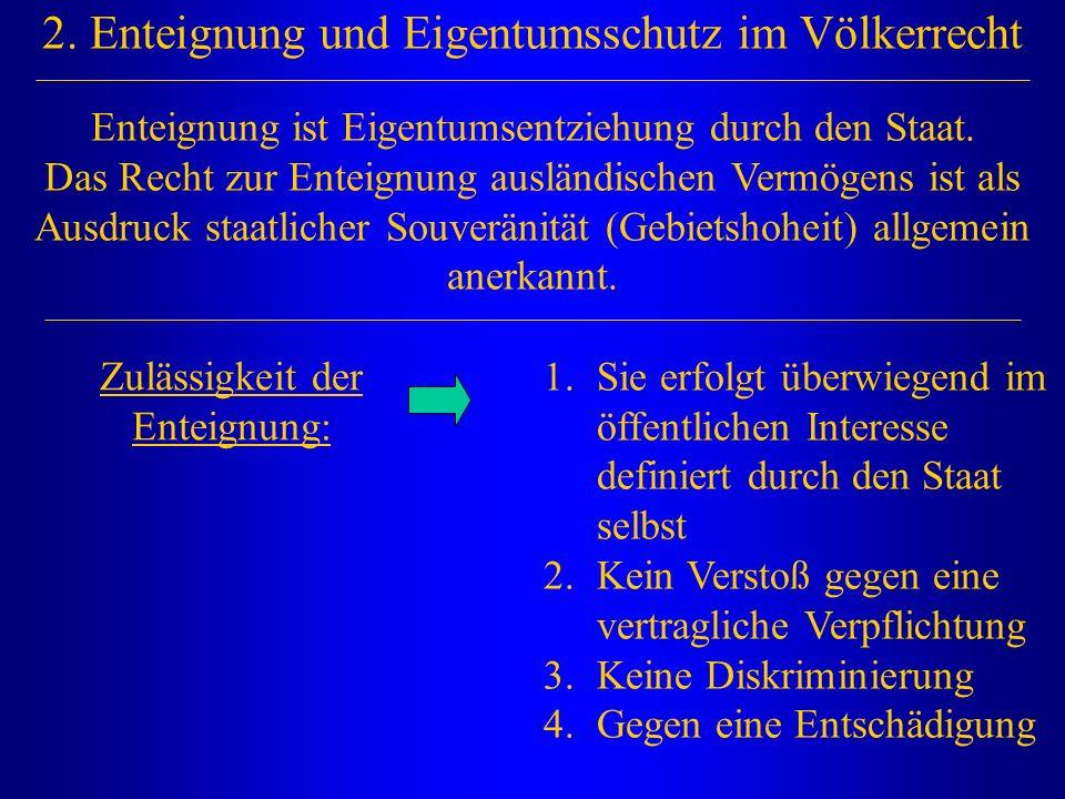 2. Enteignung und Eigentumsschutz im Völkerrecht Zulässigkeit der Enteignung: 1.Sie erfolgt überwiegend im öffentlichen Interesse definiert durch den
