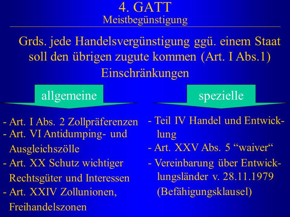 4. GATT Meistbegünstigung Grds. jede Handelsvergünstigung ggü. einem Staat soll den übrigen zugute kommen (Art. I Abs.1) Einschränkungen allgemeine -