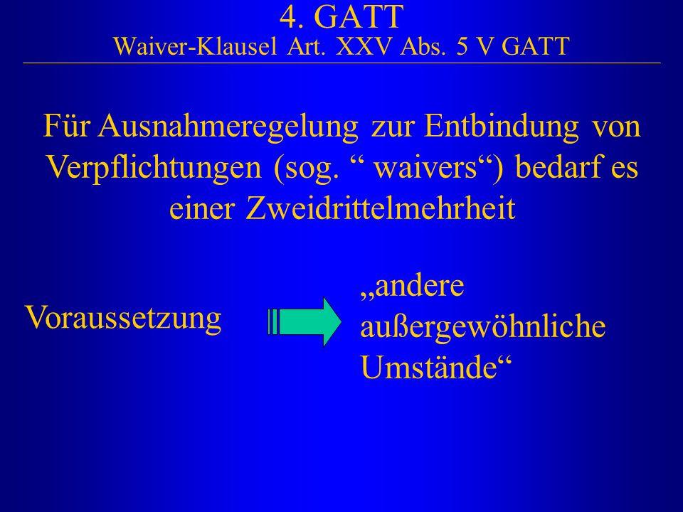 """4. GATT Waiver-Klausel Art. XXV Abs. 5 V GATT Für Ausnahmeregelung zur Entbindung von Verpflichtungen (sog. """" waivers"""") bedarf es einer Zweidrittelmeh"""