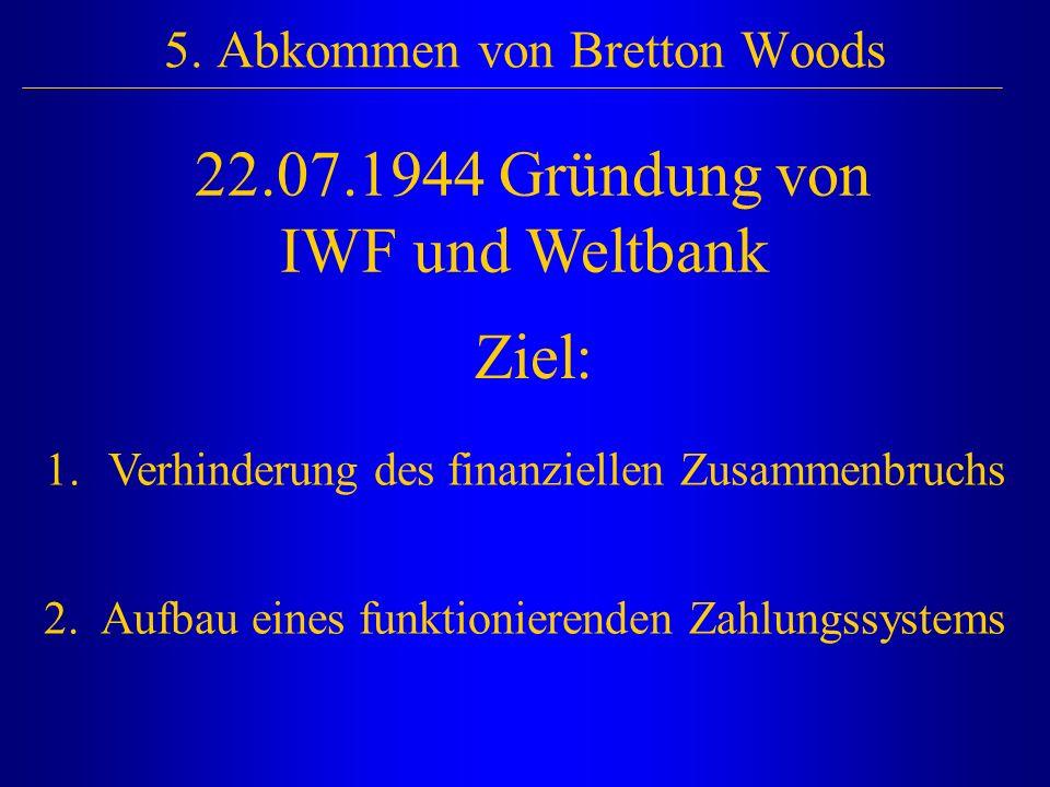 5. Abkommen von Bretton Woods 22.07.1944 Gründung von IWF und Weltbank Ziel: 1. Verhinderung des finanziellen Zusammenbruchs 2. Aufbau eines funktioni